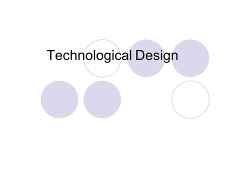 Technological Design. Design A open-ended process There is no right answer There are many solutions.