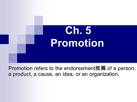 Ch. 5 Promotion Promotion refers to the endorsement 推薦 of a person, a product, a cause, an idea, or an organization.