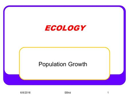 6/8/2016SB4d1 ECOLOGY Population Growth. SB4D Students will assess the dependence of all organisms on one another and the flow of energy and matter within.