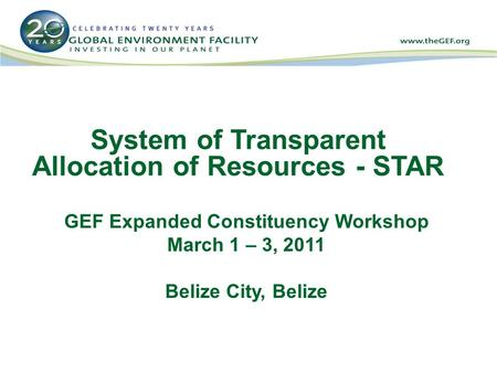 System of Transparent Allocation of Resources - STAR GEF Expanded Constituency Workshop March 1 – 3, 2011 Belize City, Belize.