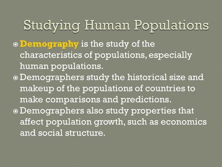  Demography is the study of the characteristics of populations, especially human populations.  Demographers study the historical size and makeup of the.