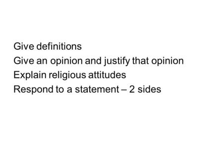 Give definitions Give an opinion and justify that opinion Explain religious attitudes Respond to a statement – 2 sides.