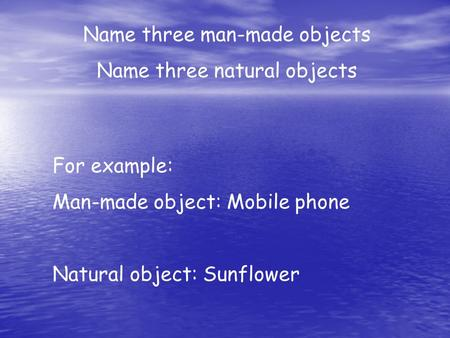 Name three man-made objects Name three natural objects For example: Man-made object: Mobile phone Natural object: Sunflower.