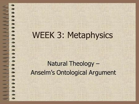 WEEK 3: Metaphysics Natural Theology – Anselm's Ontological Argument.