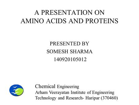 A PRESENTATION ON AMINO ACIDS AND PROTEINS PRESENTED BY SOMESH SHARMA 140920105012 Chemical Engineering Arham Veerayatan Institute of Engineering Technology.