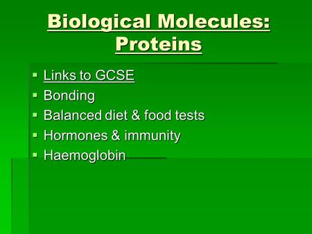 Biological Molecules: Proteins  Links to GCSE  Bonding  Balanced diet & food tests  Hormones & immunity  Haemoglobin.