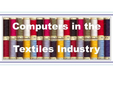 Computers in the Textiles Industry. More Efficient Faster: Reduces the time taken to complete tasks Cheaper: Decreases costs within industry Provide a.