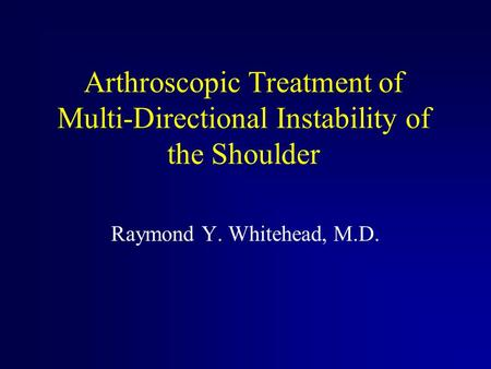 Arthroscopic Treatment of Multi-Directional Instability of the Shoulder Raymond Y. Whitehead, M.D.