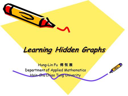 Learning Hidden Graphs Hung-Lin Fu 傅 恆 霖 Department of Applied Mathematics Hsin-Chu Chiao Tung Univerity.