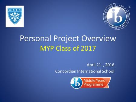 Personal Project Overview MYP Class of 2017 April 21, 2016 Concordian International School.