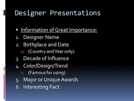 Designer Presentations  Information of Great Importance: 1. Designer Name 2. Birthplace and Date a) (Country and Year only) 3. Decade of Influence 4.