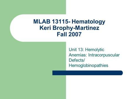MLAB 13115- Hematology Keri Brophy-Martinez Fall 2007 Unit 13: Hemolytic Anemias: Intracorpuscular Defects/ Hemoglobinopathies.