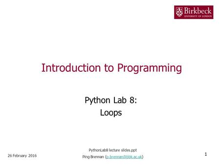 Introduction to Programming Python Lab 8: Loops 26 February 2016 1 PythonLab8 lecture slides.ppt Ping Brennan