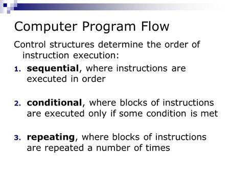 Computer Program Flow Control structures determine the order of instruction execution: 1. sequential, where instructions are executed in order 2. conditional,
