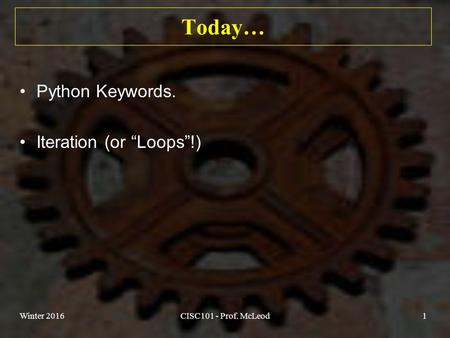 "Today… Python Keywords. Iteration (or ""Loops""!) Winter 2016CISC101 - Prof. McLeod1."