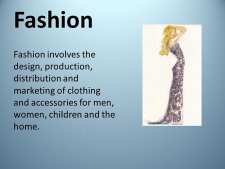 Fashion Fashion involves the design, production, distribution and marketing of clothing and accessories for men, women, children and the home.