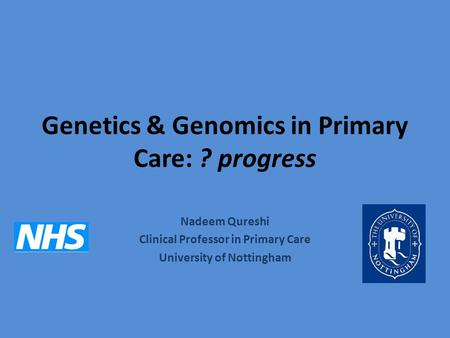 Genetics & Genomics in Primary Care: ? progress Nadeem Qureshi Clinical Professor in Primary Care University of Nottingham.