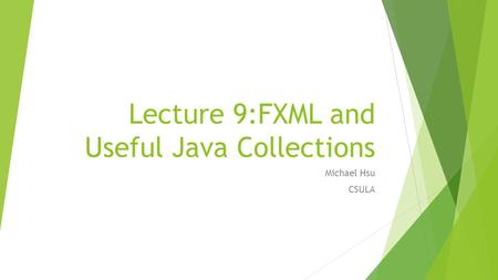 Lecture 9:FXML and Useful Java Collections Michael Hsu CSULA.