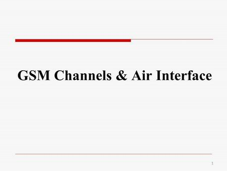 GSM Channels & Air Interface 1.  The radio interface is the interface between the mobile stations and the fixed infrastructure. It is one of the most.