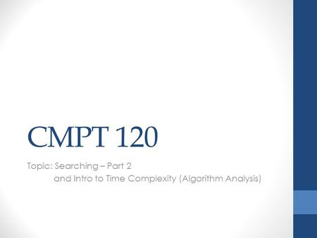 CMPT 120 Topic: Searching – Part 2 and Intro to Time Complexity (Algorithm Analysis)