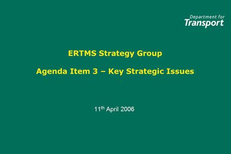 ERTMS Strategy Group Agenda Item 3 – Key Strategic Issues 11 th April 2006 11 th April 2006.