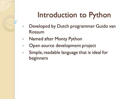 Introduction to Python Developed by Dutch programmer Guido van Rossum Named after Monty Python Open source development project Simple, readable language.