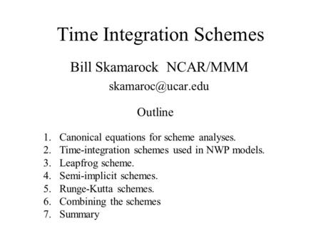 Time Integration Schemes Bill Skamarock NCAR/MMM 1.Canonical equations for scheme analyses. 2.Time-integration schemes used in NWP models.