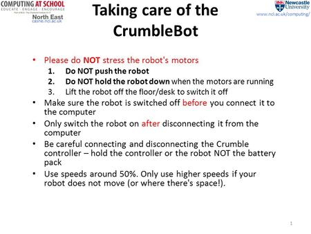 Casne.ncl.ac.uk www.ncl.ac.uk/computing/ Taking care of the CrumbleBot Please do NOT stress the robot's motors 1.Do NOT push the robot 2.Do NOT hold the.