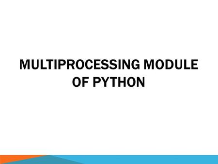 MULTIPROCESSING MODULE OF PYTHON. CPYTHON  CPython is the default, most-widely used implementation of the Python programming language.  CPython - single-threaded.