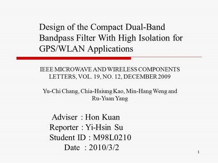 1 Design of the Compact Dual-Band Bandpass Filter With High Isolation for GPS/WLAN Applications Adviser : Hon Kuan Reporter : Yi-Hsin Su Student ID : M98L0210.