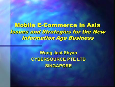 Mobile E-Commerce in Asia Issues and Strategies for the New Information Age Business Wong Jeat Shyan CYBERSOURCE PTE LTD SINGAPORE.