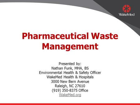 Pharmaceutical Waste Management Presented by: Nathan Funk, MHA, BS Environmental Health & Safety Officer WakeMed Health & Hospitals 3000 New Bern Avenue.