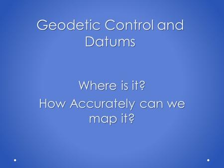 Geodetic Control and Datums Where is it? How Accurately can we map it?