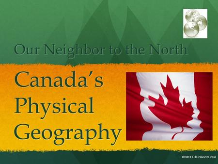 Our Neighbor to the North Canada'sPhysicalGeography ©2011 Clairmont Press.