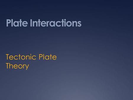 Plate Interactions Tectonic Plate Theory. Definition of Plate Tectonics Plate Tectonics is the theory that Earth's lithosphere is broken into about 20.