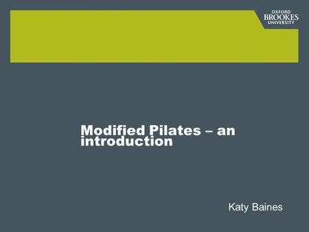 Modified Pilates – an introduction Katy Baines. Learning outcomes The student will: Be introduced to the history, method and technique of pilates Be able.