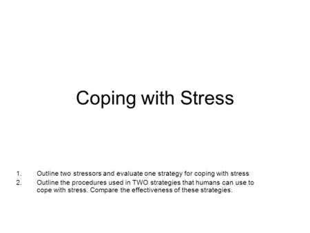 Coping with Stress 1.Outline two stressors and evaluate one strategy for coping with stress 2.Outline the procedures used in TWO strategies that humans.