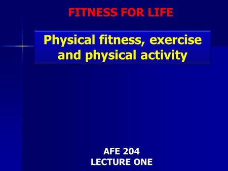 FITNESS FOR LIFE Physical fitness, exercise and physical activity AFE 204 LECTURE ONE.