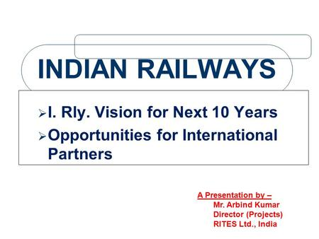 INDIAN RAILWAYS  I. Rly. Vision for Next 10 Years  Opportunities for International Partners A Presentation by – Mr. Arbind Kumar Director (Projects)