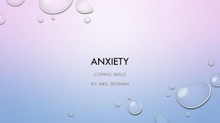 ANXIETY COPING SKILLS BY: MRS. DEGNAN. REMEMBER YOUR NUMBERS KEEP IN MIND THAT IT IS HELPFUL TO BE ABLE TO RATE YOUR ANXIETY ON A 1 TO 5 SCALE SOME COPING.