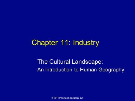 © 2011 Pearson Education, Inc. Chapter 11: Industry The Cultural Landscape: An Introduction to Human Geography.