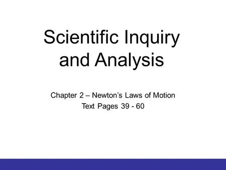© 2012 Pearson Education, Inc. Scientific Inquiry and Analysis Chapter 2 – Newton's Laws of Motion Text Pages 39 - 60.