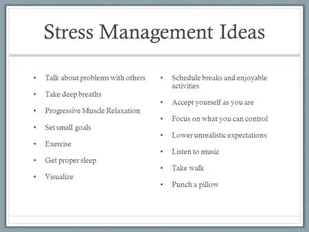Stress Management Ideas Talk about problems with others Take deep breaths Progressive Muscle Relaxation Set small goals Exercise Get proper sleep Visualize.