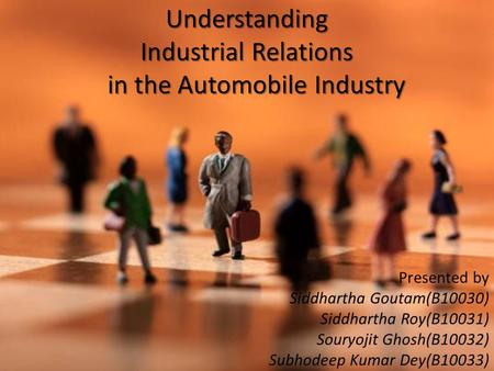 Understanding Industrial Relations in the Automobile Industry Presented by Siddhartha Goutam(B10030) Siddhartha Roy(B10031) Souryojit Ghosh(B10032) Subhodeep.