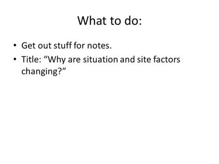 "What to do: Get out stuff for notes. Title: ""Why are situation and site factors changing?"""
