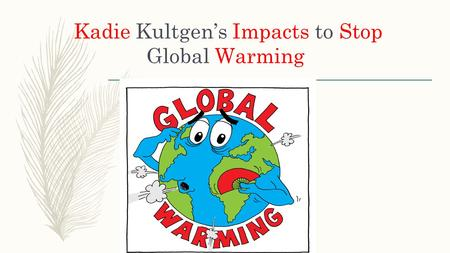 Kadie Kultgen's Impacts to Stop Global Warming. What is Global Warming? Global warming is the increase of the earth's atmosphere generally generated by.