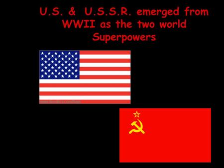 U.S. & U.S.S.R. emerged from WWII as the two world Superpowers.