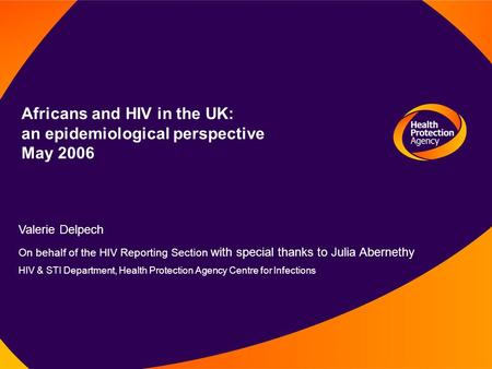Africans and HIV in the UK: an epidemiological perspective May 2006 Valerie Delpech On behalf of the HIV Reporting Section with special thanks to Julia.