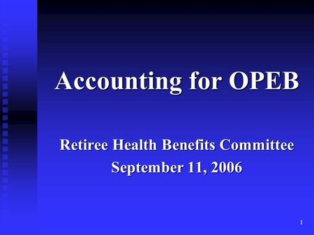 1 Accounting for OPEB Retiree Health Benefits Committee September 11, 2006.