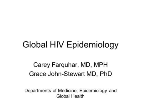 Global HIV Epidemiology Carey Farquhar, MD, MPH Grace John-Stewart MD, PhD Departments of Medicine, Epidemiology and Global Health.